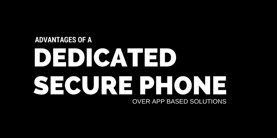 advantages of dedicated secure phone over app based solutions